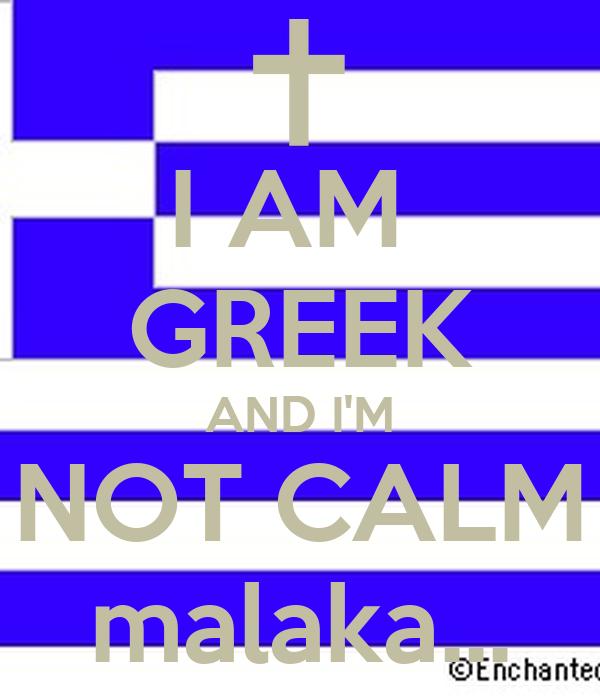 I AM  GREEK AND I'M NOT CALM malaka...