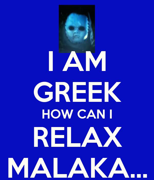 I AM GREEK HOW CAN I RELAX MALAKA...