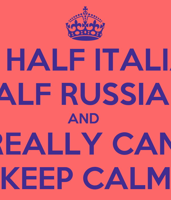 I AM HALF ITALIAN    HALF RUSSIAN  AND  I REALLY CAN'T KEEP CALM
