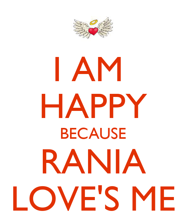 I AM  HAPPY BECAUSE RANIA LOVE'S ME