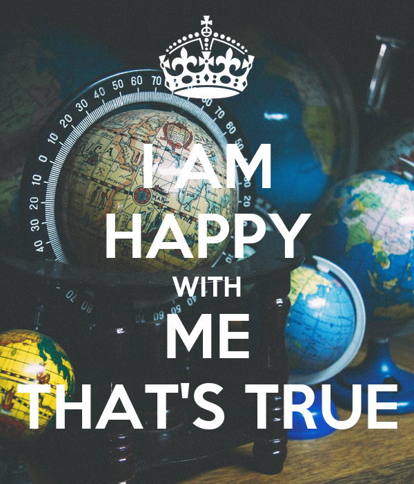 I AM HAPPY WITH ME THAT'S TRUE