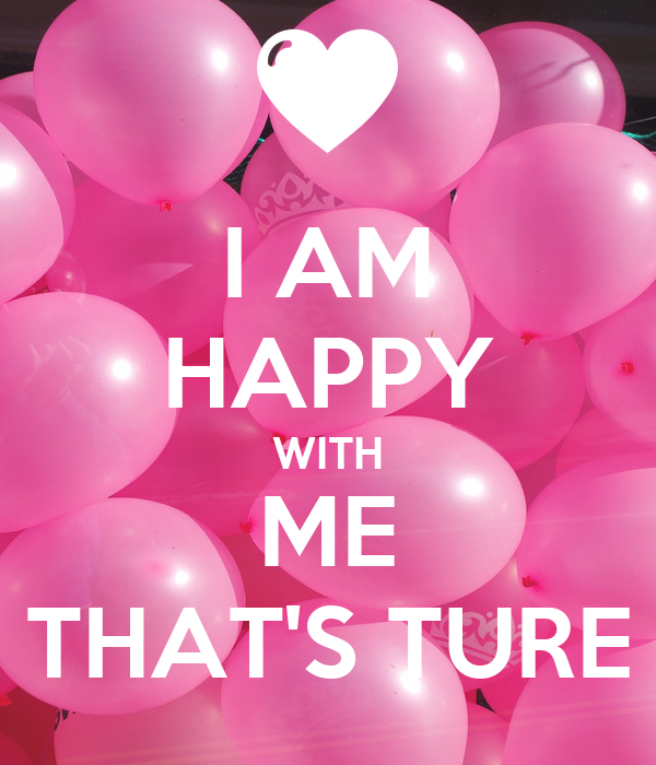 I AM HAPPY WITH ME THAT'S TURE