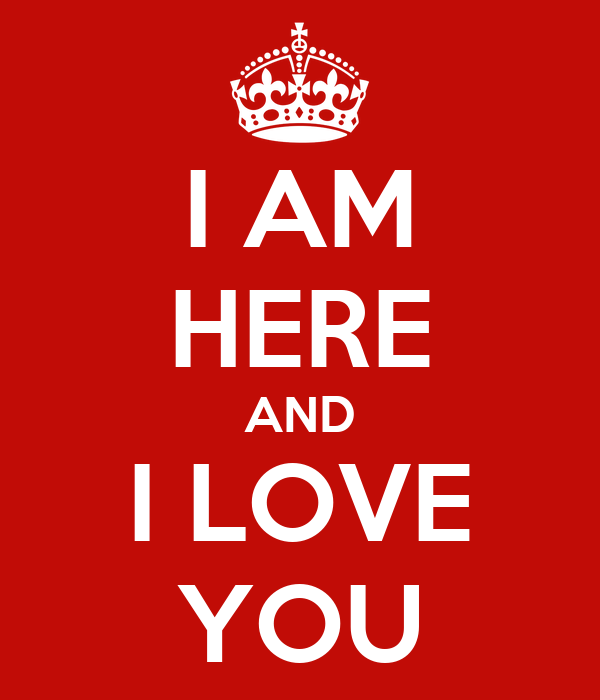 I AM HERE AND I LOVE YOU