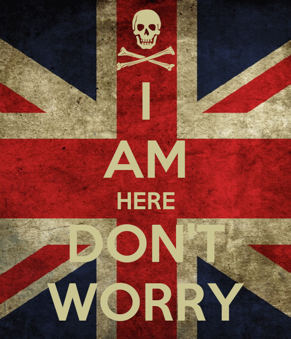 I AM HERE DON'T WORRY