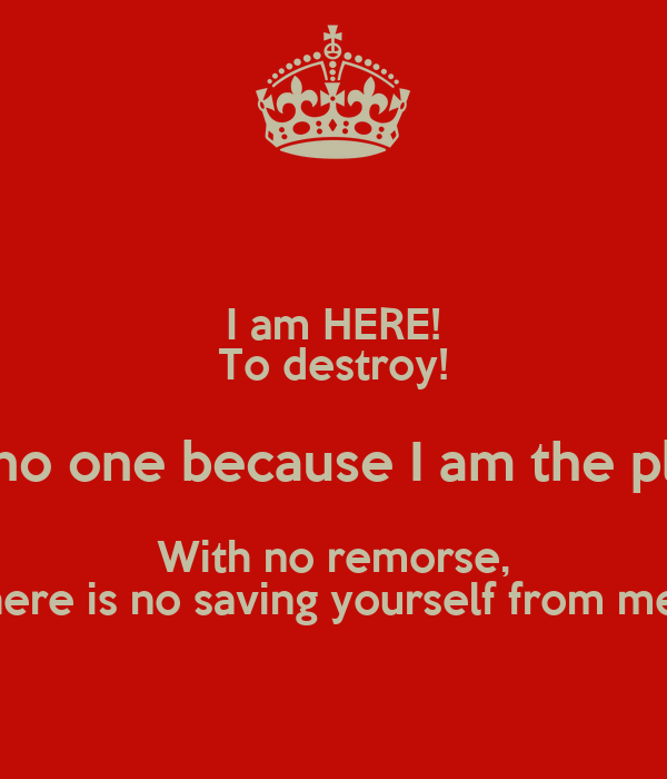 I am HERE! To destroy! I fear no one because I am the plague!  With no remorse, there is no saving yourself from me!