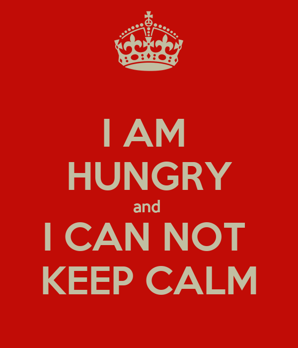 I AM  HUNGRY and  I CAN NOT  KEEP CALM