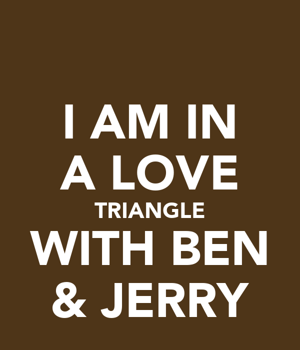 I AM IN A LOVE TRIANGLE WITH BEN & JERRY