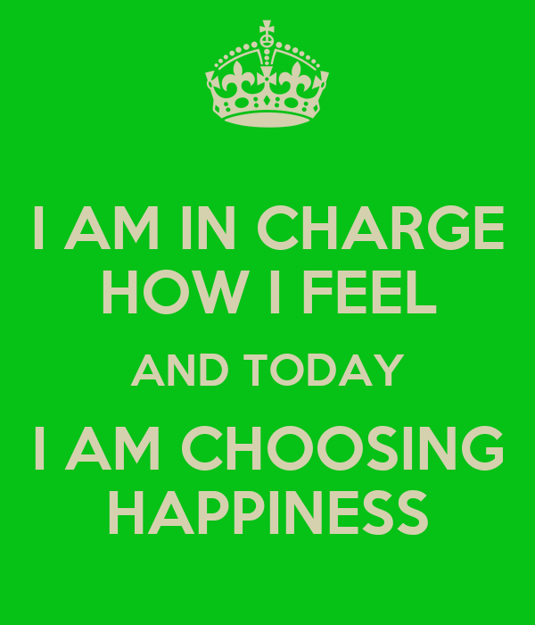 I AM IN CHARGE HOW I FEEL AND TODAY I AM CHOOSING HAPPINESS