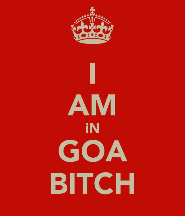 I AM iN GOA BITCH