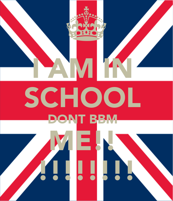 I AM IN  SCHOOL  DONT BBM   ME!!  !!!!!!!!