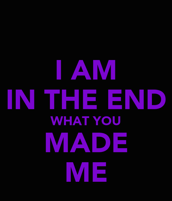 I AM IN THE END WHAT YOU MADE ME