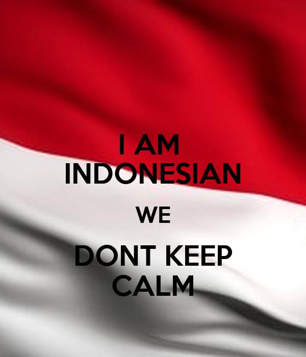 I AM  INDONESIAN WE DONT KEEP CALM