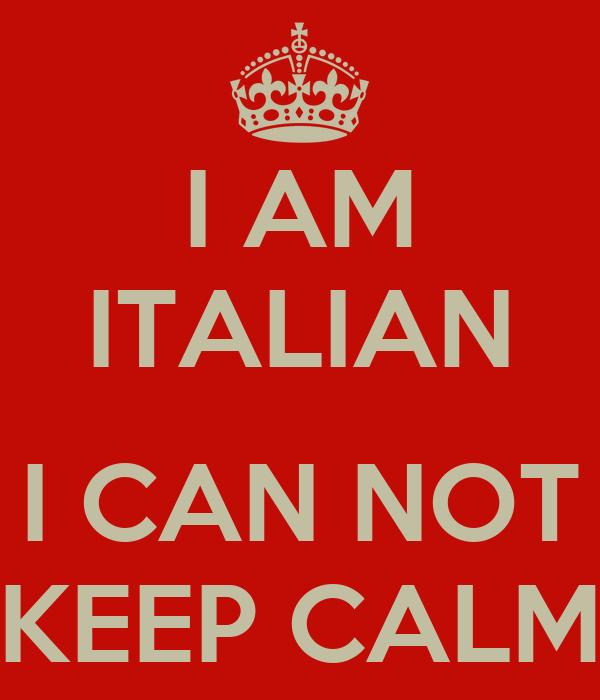 I AM ITALIAN  I CAN NOT KEEP CALM