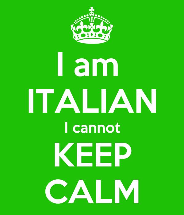 I am  ITALIAN I cannot KEEP CALM