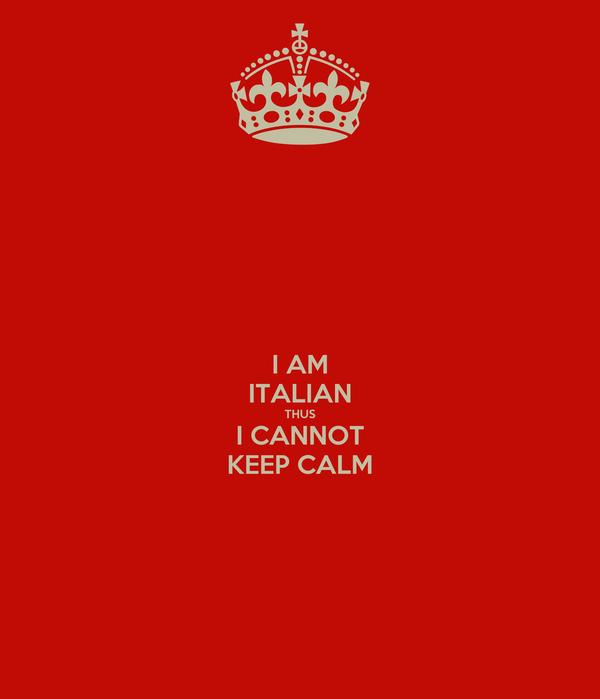 I AM ITALIAN THUS I CANNOT KEEP CALM