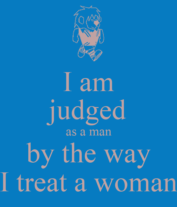 I am judged as a man by the way I treat a woman