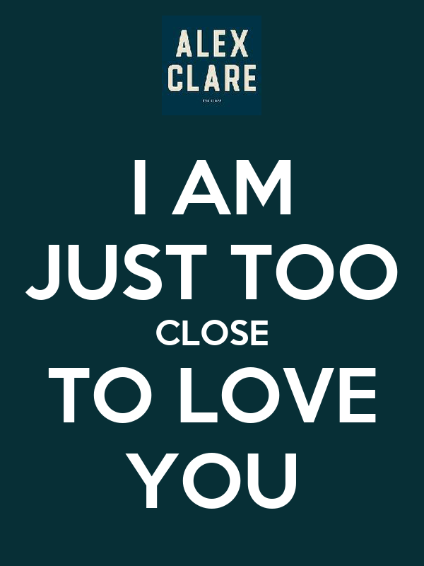 I AM JUST TOO CLOSE TO LOVE YOU