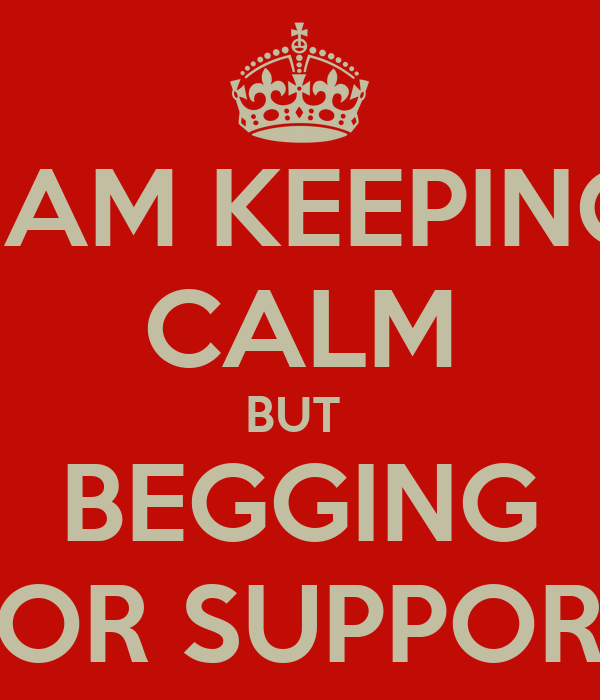 I AM KEEPING CALM BUT  BEGGING FOR SUPPORT