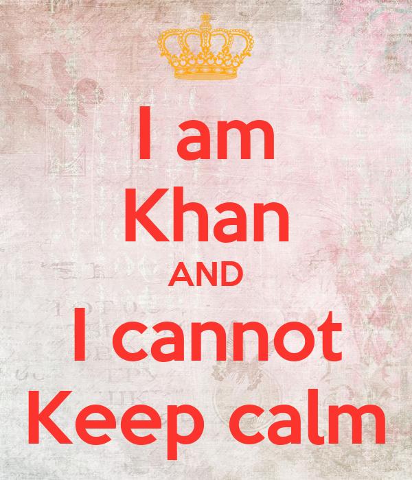 I am Khan AND I cannot Keep calm