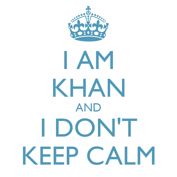 I AM KHAN AND I DON'T KEEP CALM
