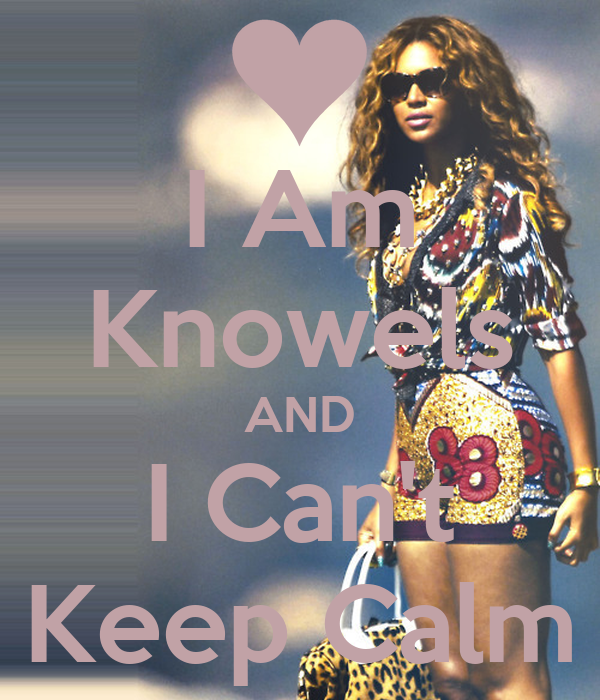 I Am Knowels AND I Can't Keep Calm