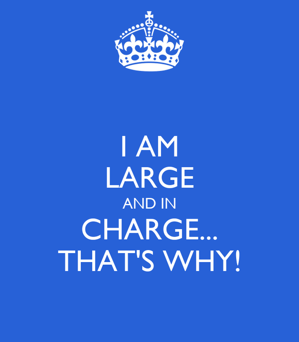 I AM LARGE AND IN CHARGE... THAT'S WHY!