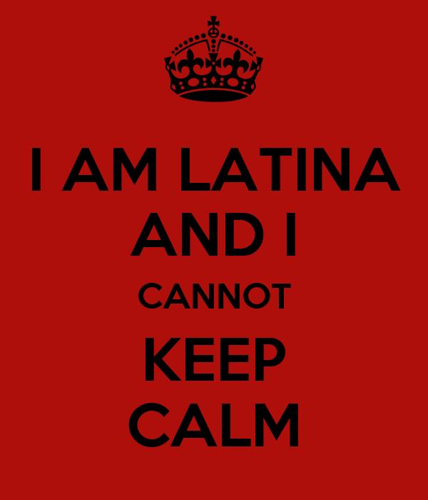 I AM LATINA AND I CANNOT KEEP CALM