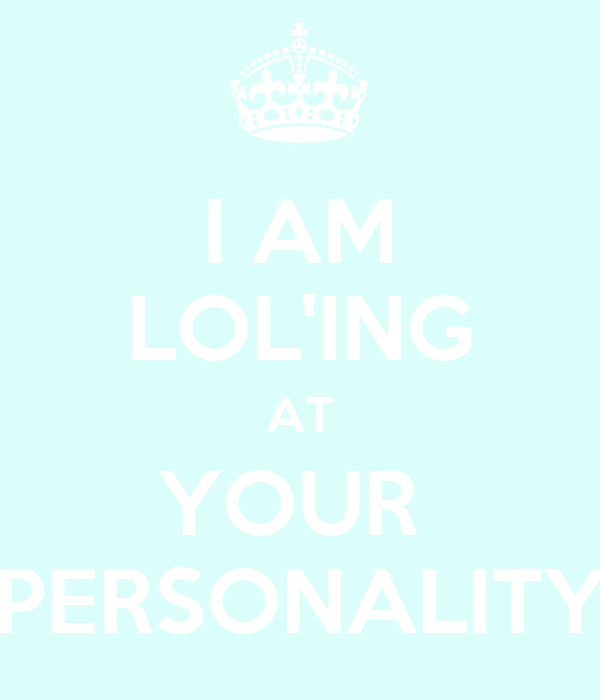 I AM LOL'ING AT YOUR  PERSONALITY
