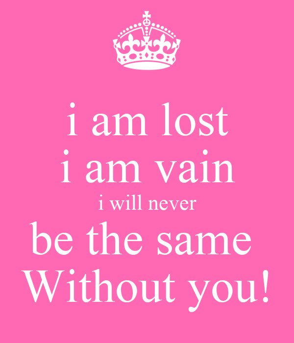 i am lost i am vain i will never be the same  Without you!