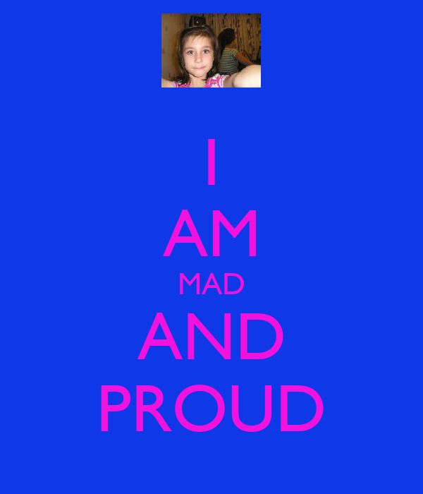 I AM MAD AND PROUD