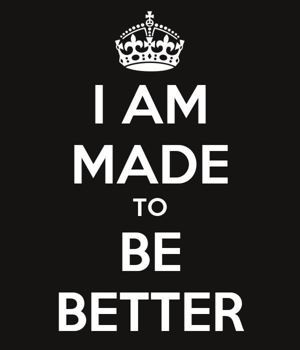 I AM MADE TO BE BETTER