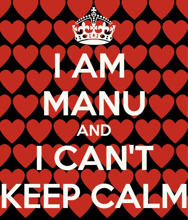 I AM  MANU AND I CAN'T KEEP CALM