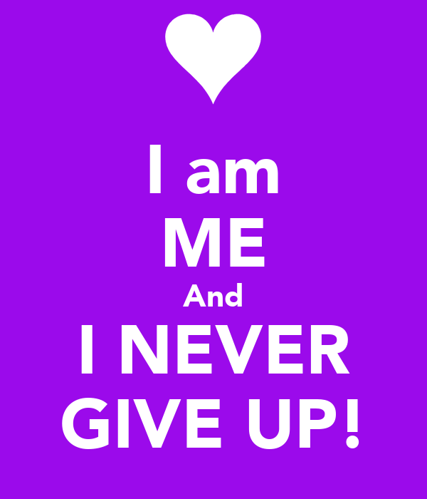 I am ME And I NEVER GIVE UP!