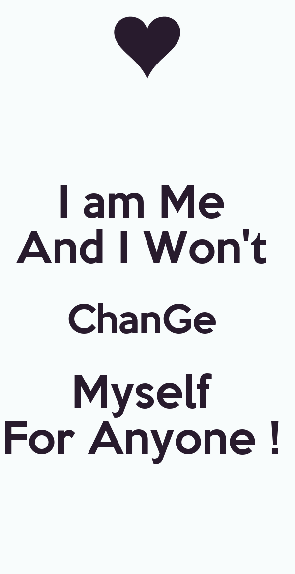 I Am Me And I Wont Change For Anyone Quotes I am Me And I Won't Ch...