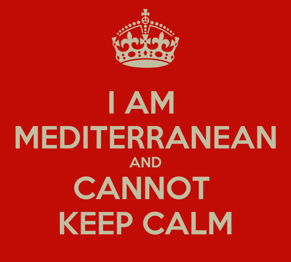 I AM  MEDITERRANEAN AND CANNOT  KEEP CALM
