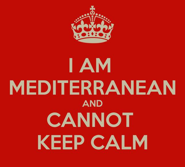 I AM  MEDITERRANEAN AND CANNOT  KEEP CALM