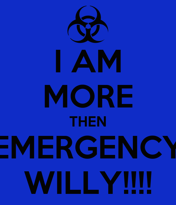 I AM MORE THEN EMERGENCY WILLY!!!!