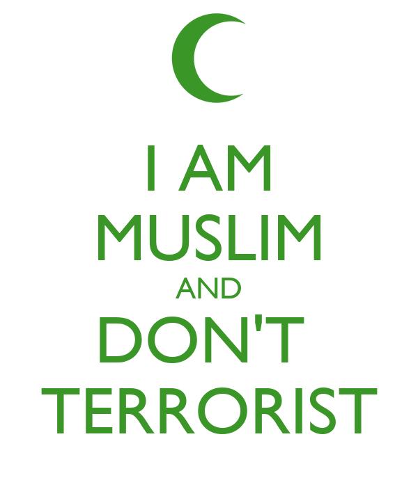 I AM MUSLIM AND DON'T  TERRORIST