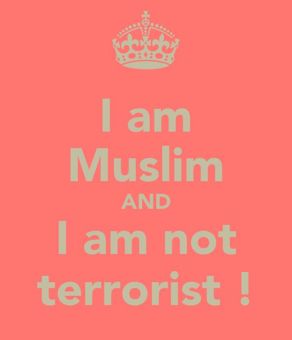 I am Muslim AND I am not terrorist !