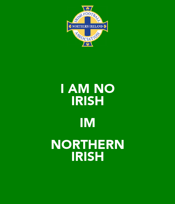 I AM NO IRISH IM NORTHERN IRISH