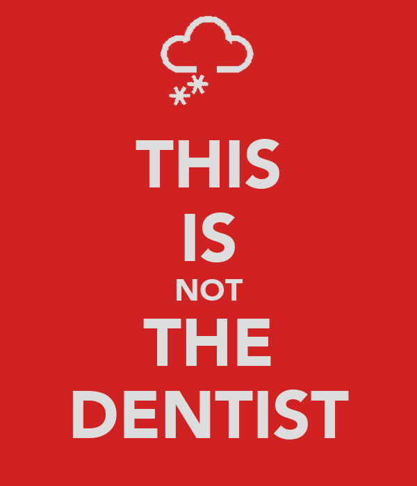 THIS IS NOT THE DENTIST