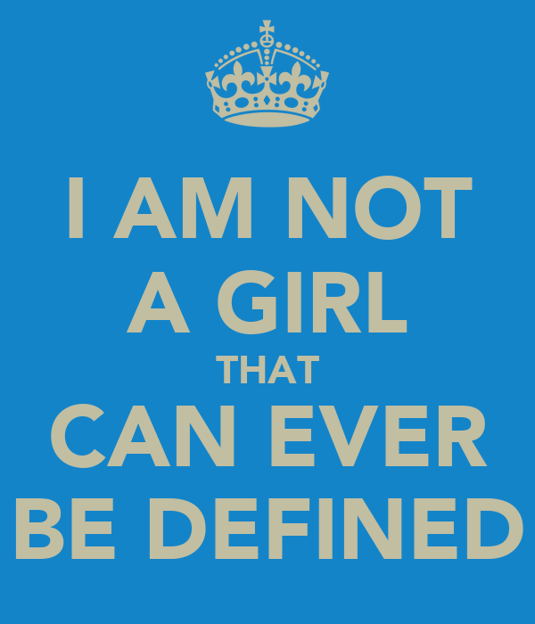 I AM NOT A GIRL THAT CAN EVER BE DEFINED