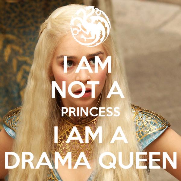 http://sd.keepcalm-o-matic.co.uk/i-w600/i-am-not-a-princess-i-am-a-drama-queen.jpg