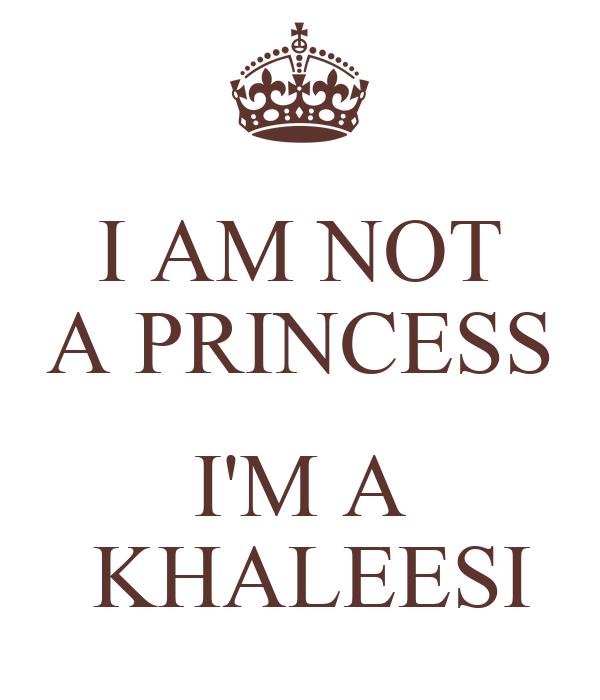 I AM NOT A PRINCESS  I'M A  KHALEESI