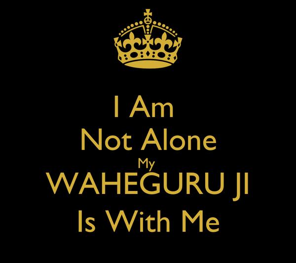 I Am  Not Alone My  WAHEGURU JI Is With Me