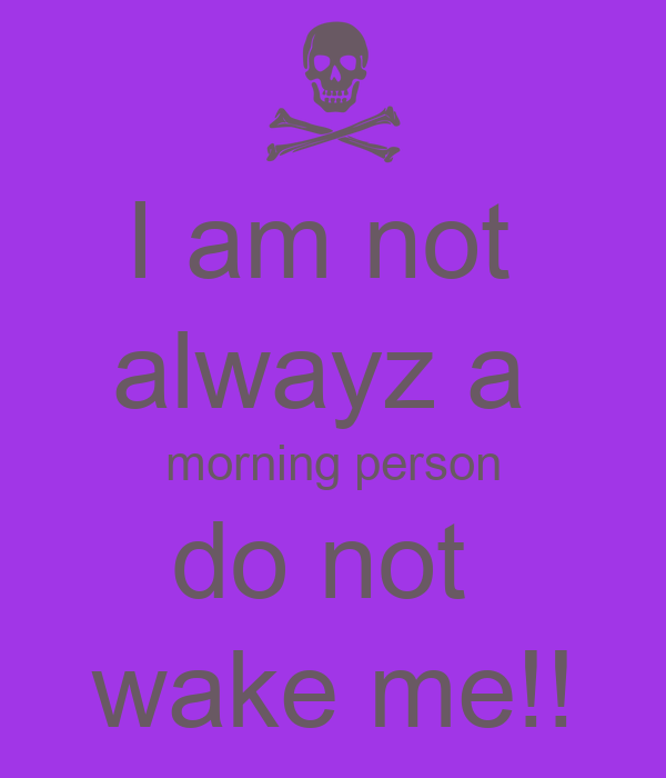 I am not  alwayz a  morning person do not  wake me!!