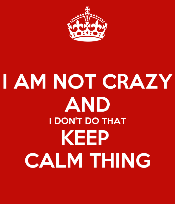 I AM NOT CRAZY AND I DON'T DO THAT KEEP  CALM THING