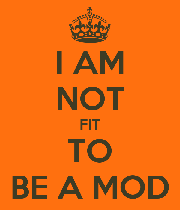 I AM NOT FIT TO BE A MOD