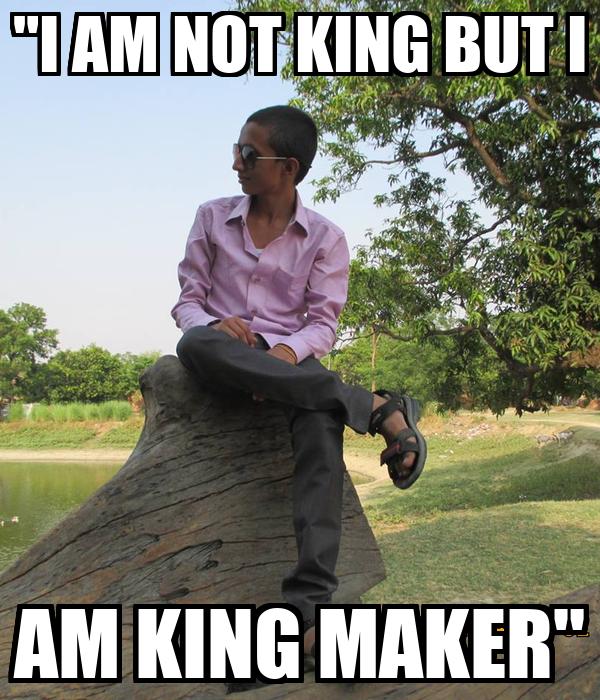 """I AM NOT KING BUT I AM KING MAKER"""