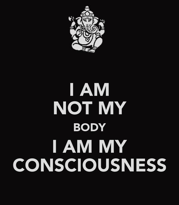 I AM NOT MY BODY I AM MY CONSCIOUSNESS